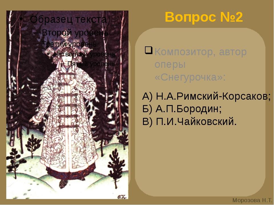 Вопрос №2 Композитор, автор оперы «Снегурочка»: А) Н.А.Римский-Корсаков; Б) А...