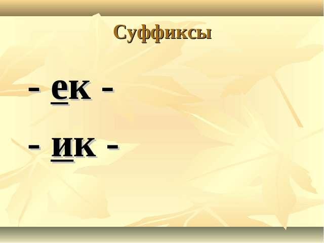 Суффиксы - ек - - ик -