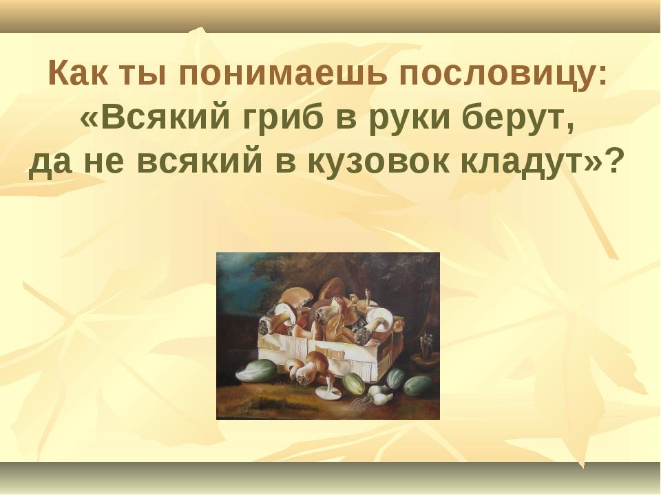 Как ты понимаешь пословицу: «Всякий гриб в руки берут, да не всякий в кузовок...