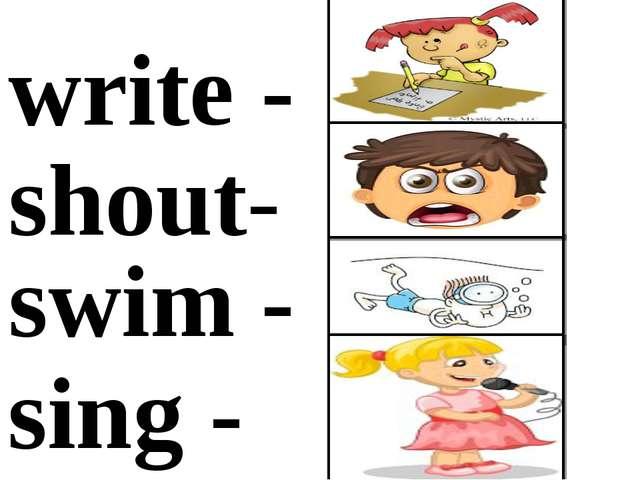 write - shout- swim - sing -