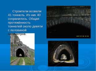 Строители возвели 41 тоннель. Из них 40 сохранилось. Общая протяжённость тон