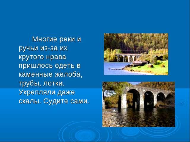 Многие реки и ручьи из-за их крутого нрава пришлось одеть в каменные желоба,...