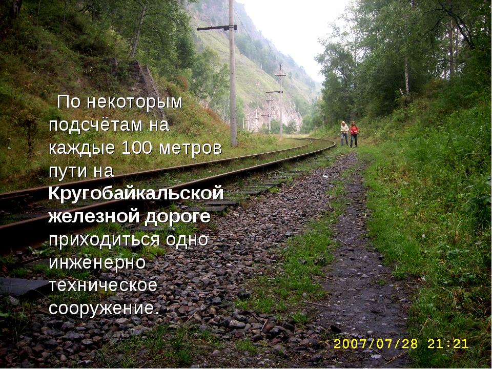 По некоторым подсчётам на каждые 100 метров пути на Кругобайкальской железно...
