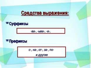 Средства выражения: Суффиксы Префиксы -ва-, -ыва-, -а-, с-, на-, от-, за-, п