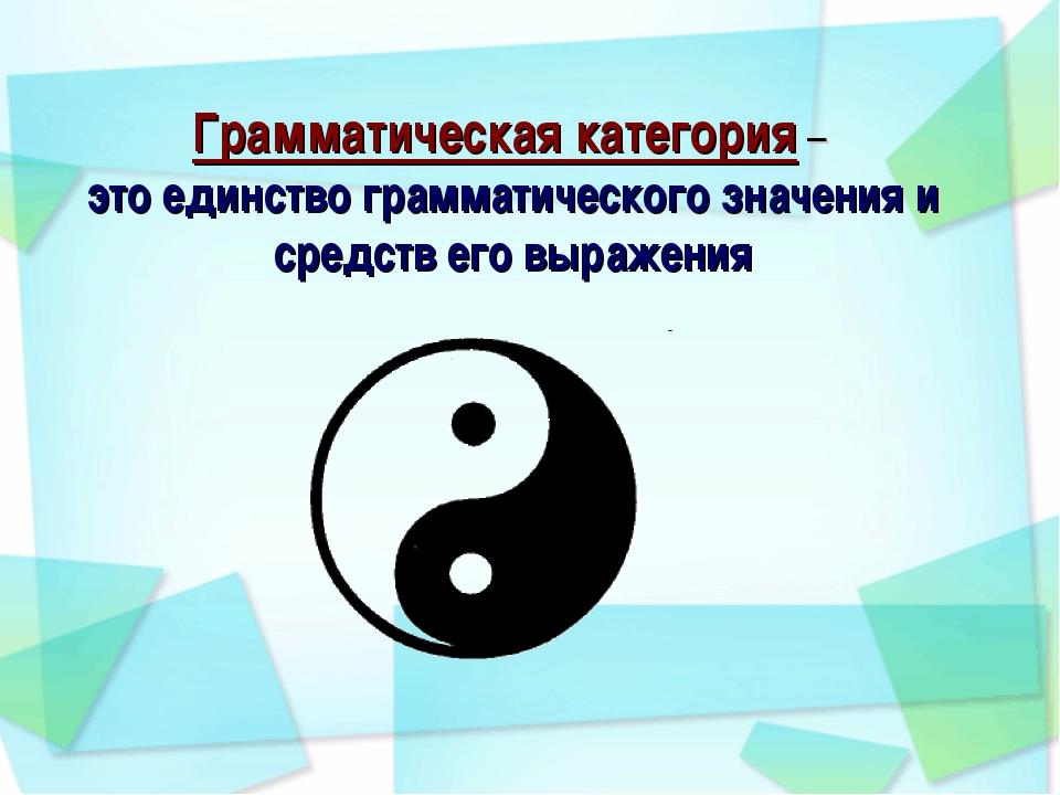 Грамматическая категория – это единство грамматического значения и средств е...