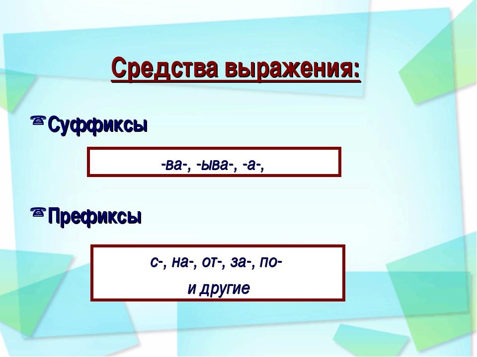 Средства выражения: Суффиксы Префиксы -ва-, -ыва-, -а-, с-, на-, от-, за-, п...