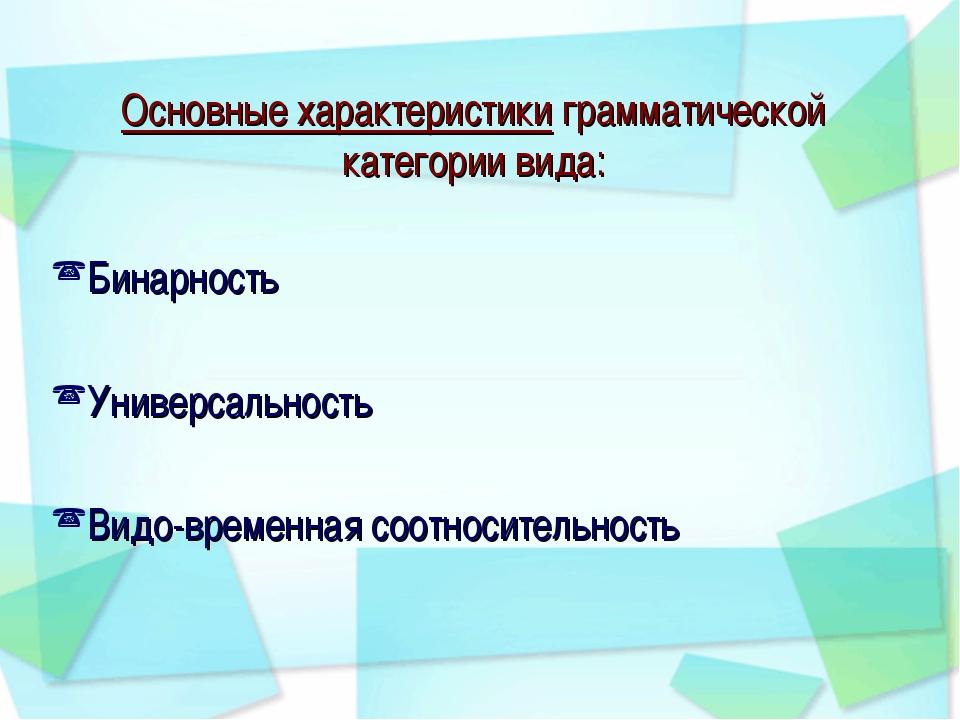 Основные характеристики грамматической категории вида: Бинарность Универсальн...