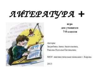 ЛИТЕРАТУРА + игра для учащихся 7-8 классов Авторы: Загребина Анна Анатольевна