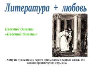 Кому из пушкинских героев принадлежат данные слова? Из какого произведения от