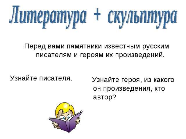 Перед вами памятники известным русским писателям и героям их произведений. Уз...