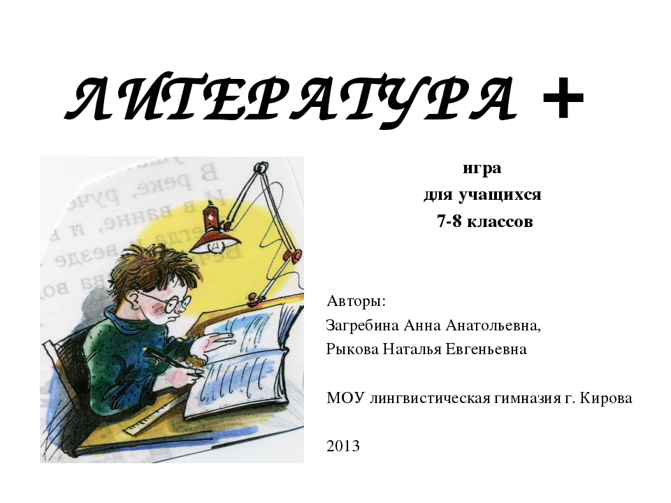 ЛИТЕРАТУРА + игра для учащихся 7-8 классов Авторы: Загребина Анна Анатольевна...