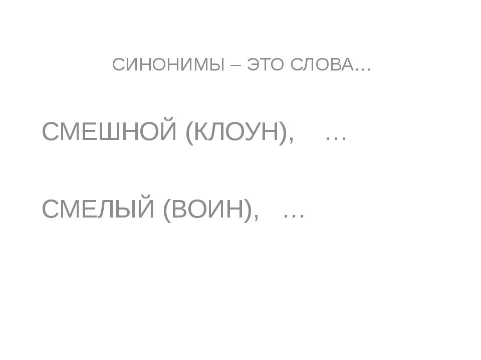 СИНОНИМЫ – ЭТО СЛОВА… СМЕШНОЙ (КЛОУН), … СМЕЛЫЙ (ВОИН), …
