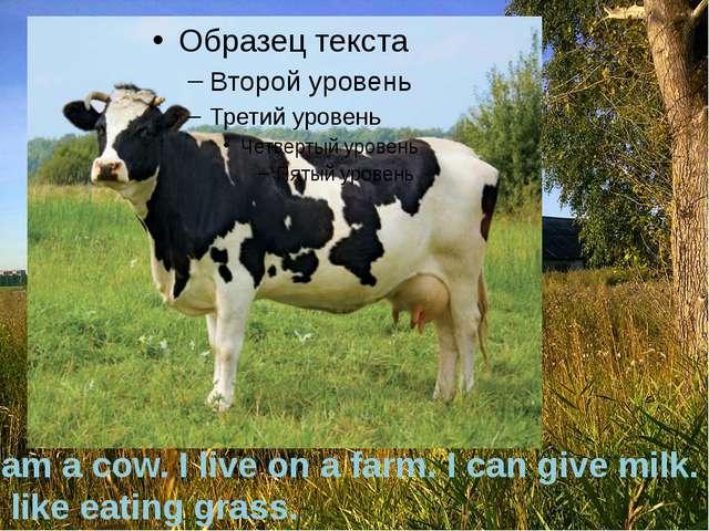 I am a cow. I live on a farm. I can give milk. I like eating grass..