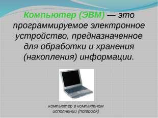 Компьютер (ЭВМ) — это программируемое электронное устройство, предназначенное