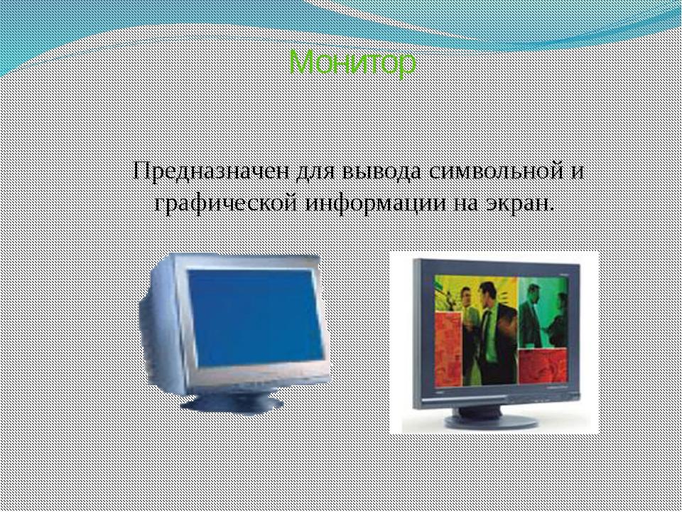 Монитор Предназначен для вывода символьной и графической информации на экран.