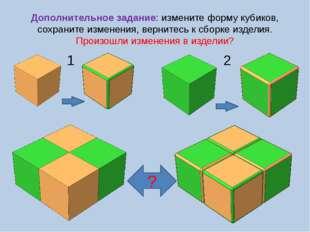 Дополнительное задание: измените форму кубиков, сохраните изменения, вернитес