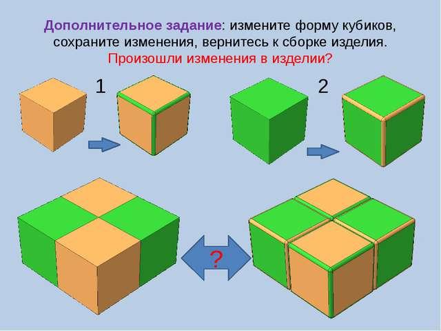 Дополнительное задание: измените форму кубиков, сохраните изменения, вернитес...