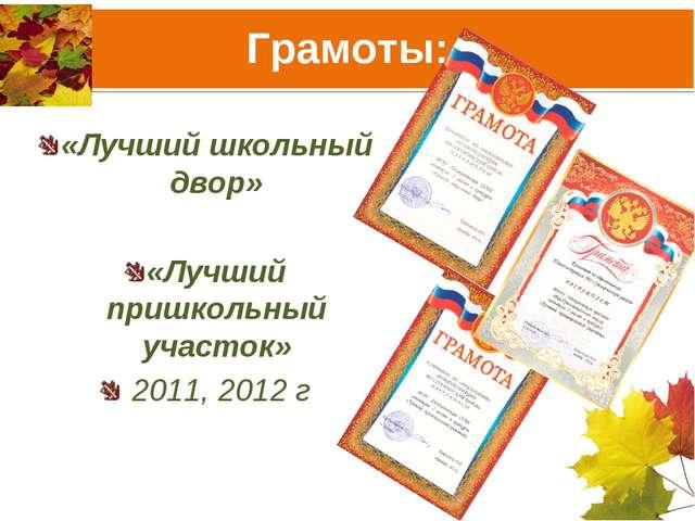 Грамоты: «Лучший школьный двор» «Лучший пришкольный участок» 2011, 2012 г