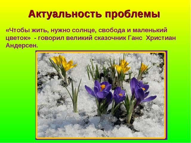 Актуальность проблемы «Чтобы жить, нужно солнце, свобода и маленький цветок»...