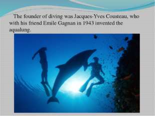 The founder of diving was Jacques-Yves Cousteau, who with his friend Emile G
