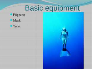 Basic equipment Flippers; Mask; Tube.