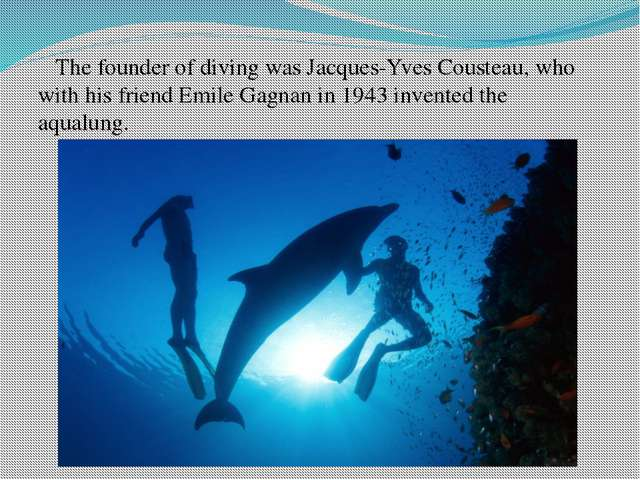 The founder of diving was Jacques-Yves Cousteau, who with his friend Emile G...