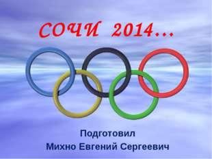 СОЧИ 2014… Подготовил Михно Евгений Сергеевич
