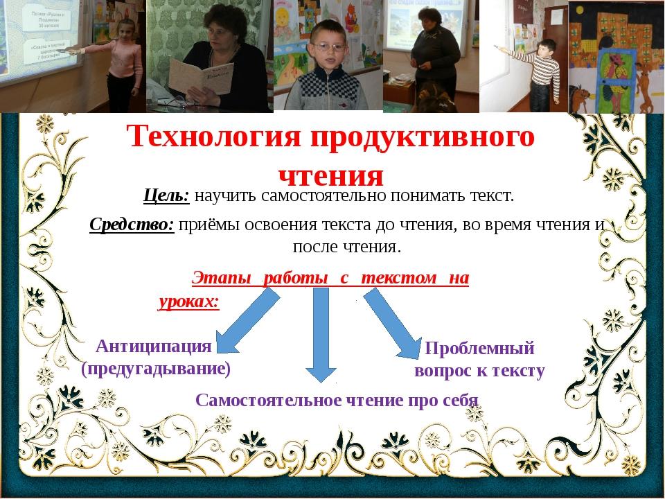 Технология продуктивного чтения Цель: научить самостоятельно понимать текст....