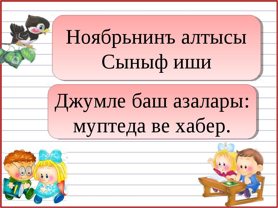 Ноябрьнинъ алтысы Сыныф иши Джумле баш азалары: муптеда ве хабер.