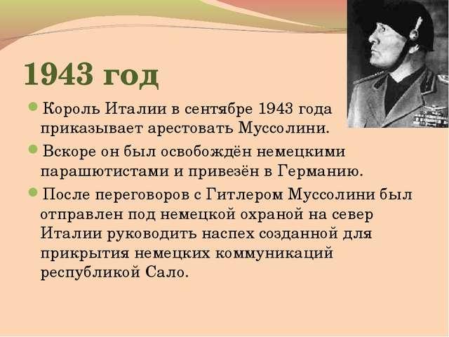1943 год Король Италии в сентябре 1943 года приказывает арестовать Муссолини....