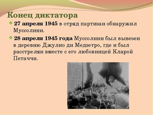 Конец диктатора 27 апреля 1945 в отряд партизан обнаружил Муссолини. 28 апрел...