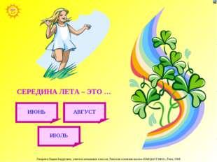 СЕРЕДИНА ЛЕТА – ЭТО … ИЮЛЬ АВГУСТ ИЮНЬ Лазарева Лидия Андреевна, учитель нача
