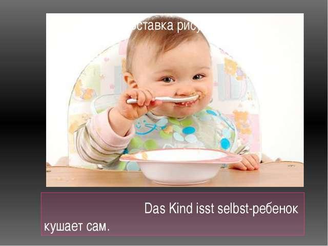 Das Kind isst selbst-ребенок кушает сам.