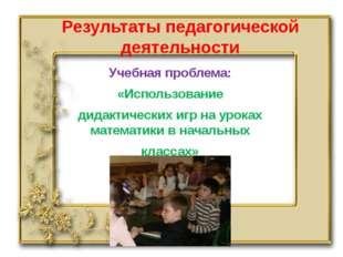 Результаты педагогической деятельности Учебная проблема: «Использование дидак