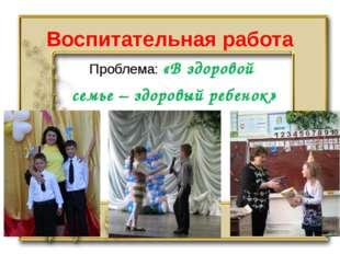 Воспитательная работа Проблема: «В здоровой семье – здоровый ребенок»