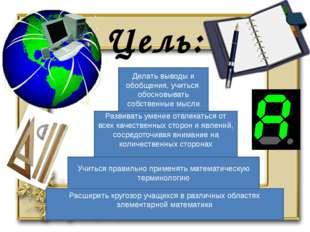 Цель: Расширить кругозор учащихся в различных областях элементарной математик