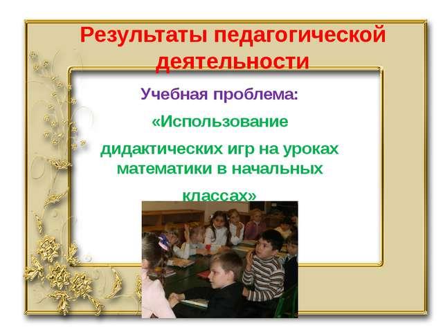 Результаты педагогической деятельности Учебная проблема: «Использование дидак...