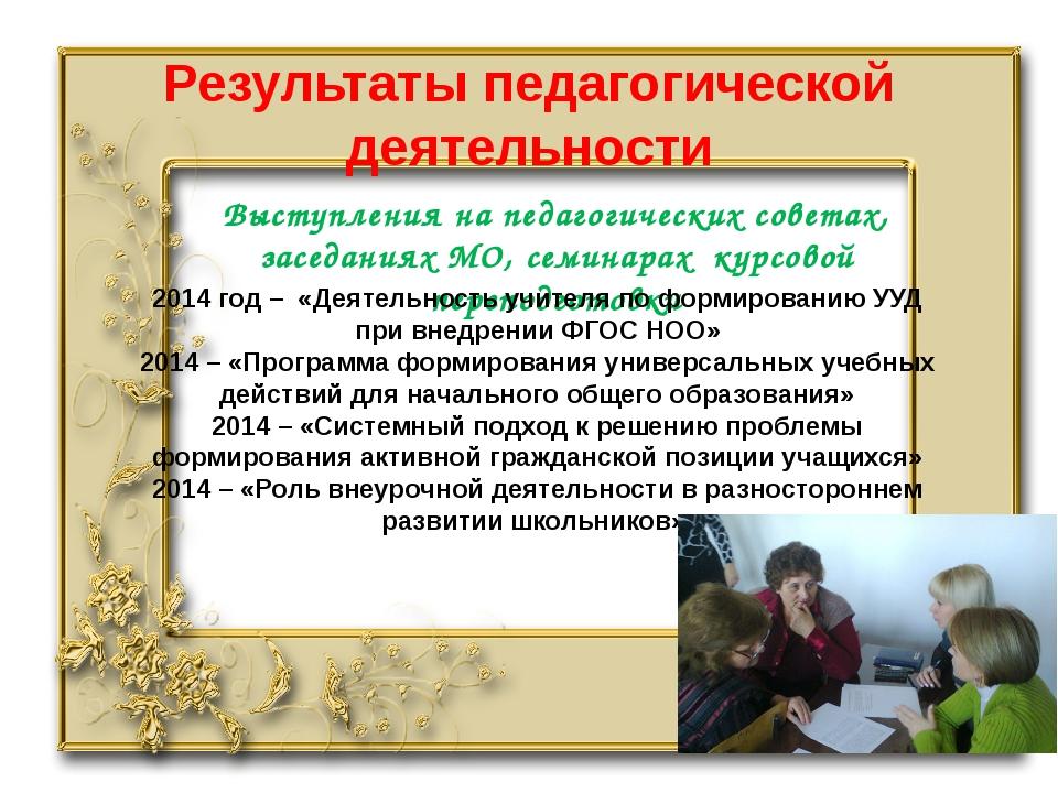 Результаты педагогической деятельности Выступления на педагогических советах,...