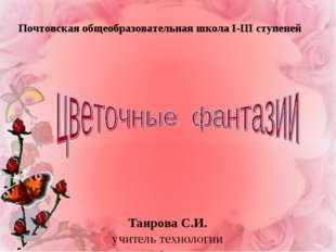 Таирова С.И. учитель технологии Почтовская общеобразовательная школа І-ІІІ ст