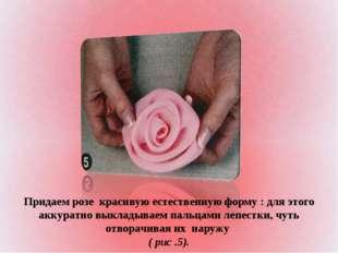 Придаем розе красивую естественную форму : для этого аккуратно выкладываем па