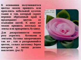 К основанию получившегося цветка можно пришить или приклеить небольшой кусоче