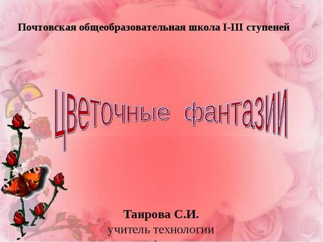 Таирова С.И. учитель технологии Почтовская общеобразовательная школа І-ІІІ ст...