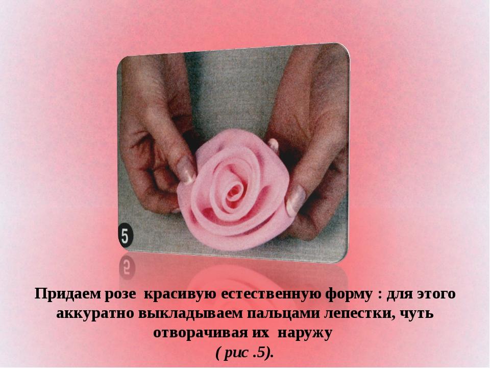 Придаем розе красивую естественную форму : для этого аккуратно выкладываем па...