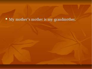 My mother's mother is my grandmother.