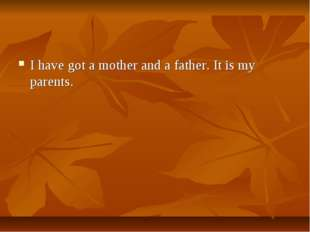 I have got a mother and a father. It is my parents.