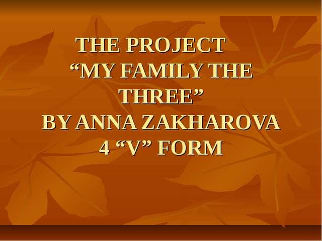 """THE PROJECT """"MY FAMILY THE THREE"""" BY ANNA ZAKHAROVA 4 """"V"""" FORM"""