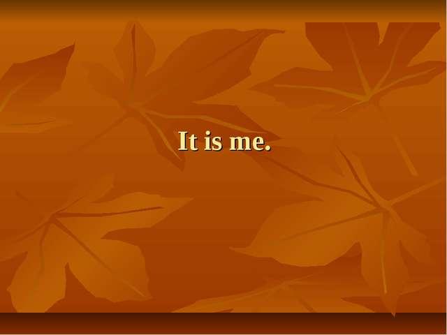 It is me.