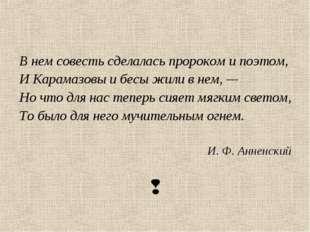 В нем совесть сделалась пророком и поэтом, И Карамазовы и бесы жили в нем, —