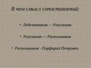 В чем смысл сопоставлений: Лебезятников — Разумихин Разумихин — Раскольников