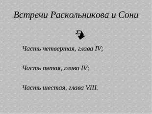 Встречи Раскольникова и Сони  Часть четвертая, глава IV; Часть пятая, глава